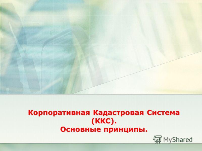 Корпоративная Кадастровая Система (ККС). Основные принципы.