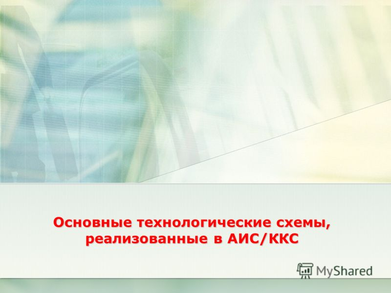 Основные технологические схемы, реализованные в АИС/ККС