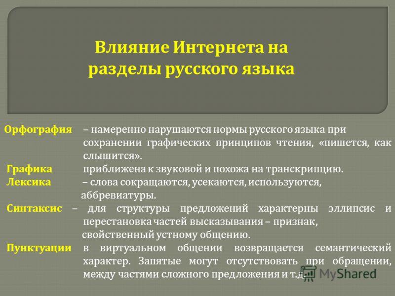 Влияние Интернета на разделы русского языка Орфография – намеренно нарушаются нормы русского языка при сохранении графических принципов чтения, « пишется, как слышится ». Графика приближена к звуковой и похожа на транскрипцию. Лексика – слова сокраща