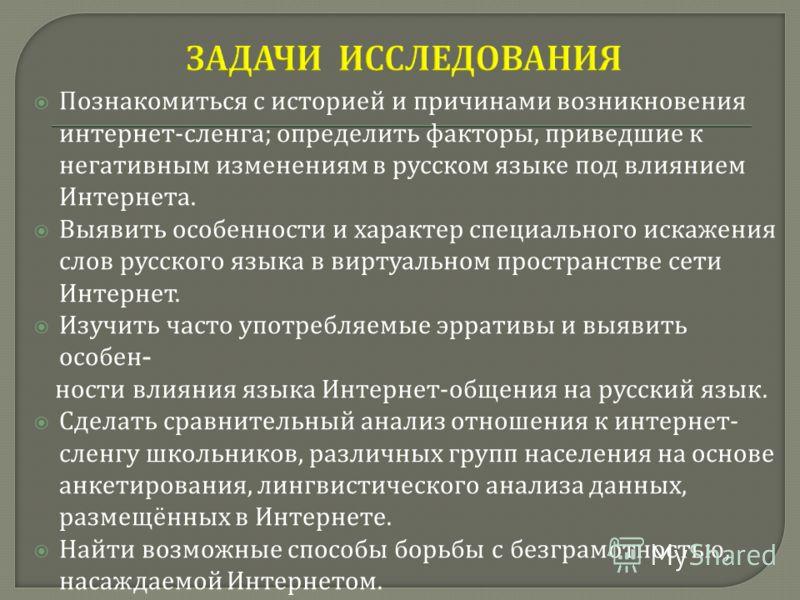 Познакомиться с историей и причинами возникновения интернет - сленга ; определить факторы, приведшие к негативным изменениям в русском языке под влиянием Интернета. Выявить особенности и характер специального искажения слов русского языка в виртуальн