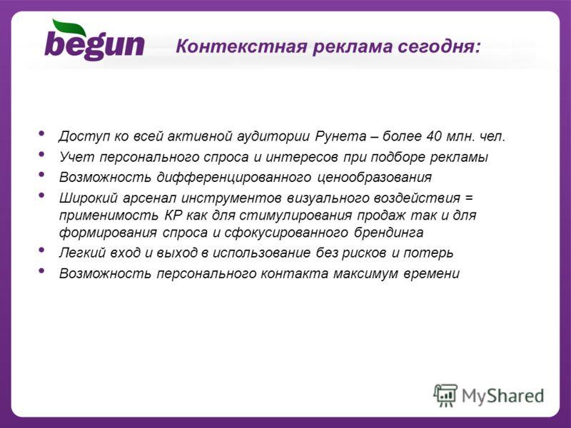 Доступ ко всей активной аудитории Рунета – более 40 млн. чел. Учет персонального спроса и интересов при подборе рекламы Возможность дифференцированного ценообразования Широкий арсенал инструментов визуального воздействия = применимость КР как для сти