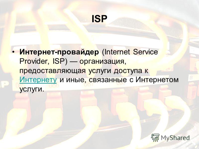 ISP Интернет-провайдер (Internet Service Provider, ISP) организация, предоставляющая услуги доступа к Интернету и иные, связанные с Интернетом услуги. Интернету