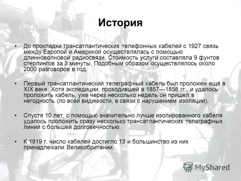 История До прокладки трансатлантических телефонных кабелей с 1927 связь между Европой и Америкой осуществлялась с помощью длинноволновой радиосвязи. Стоимость услуги составляла 9 фунтов стерлингов за 3 минуты. Подобным образом осуществлялось около 20