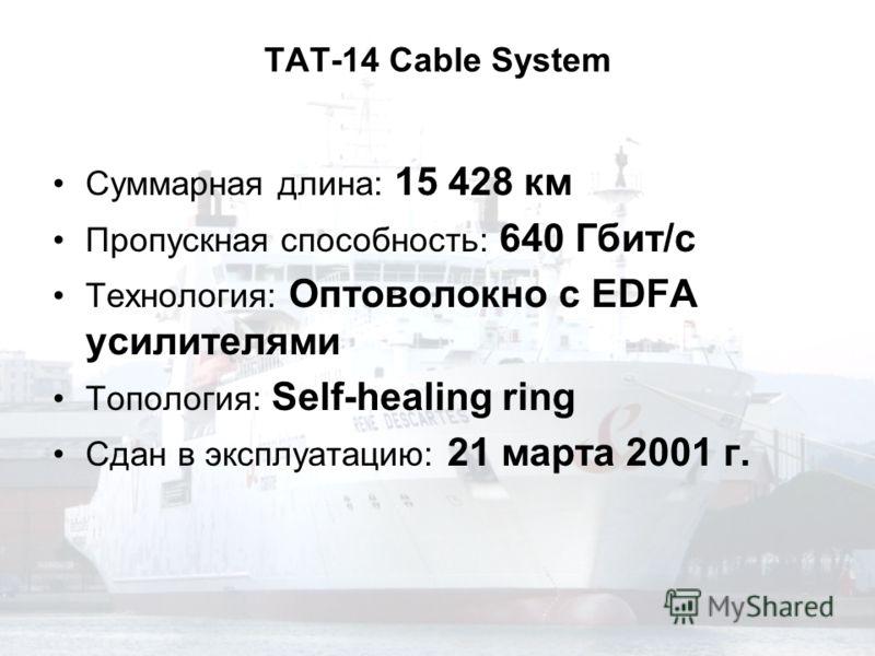 TAT-14 Cable System Суммарная длина: 15 428 км Пропускная способность: 640 Гбит/с Технология: Оптоволокно с EDFA усилителями Топология: Self-healing ring Сдан в эксплуатацию: 21 марта 2001 г.
