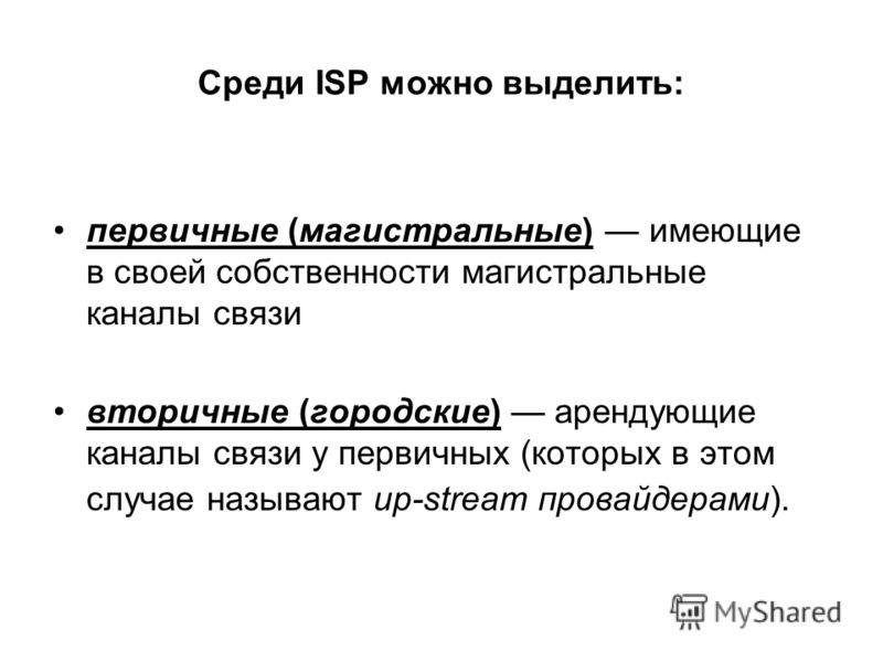 Среди ISP можно выделить: первичные (магистральные) имеющие в своей собственности магистральные каналы связи вторичные (городские) арендующие каналы связи у первичных (которых в этом случае называют up-stream провайдерами).