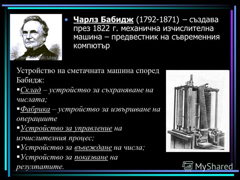 Чарлз Бабидж (1792-1871) – създава през 1822 г. механична изчислителна машина – предвестник на съвременния компютър Устройство на сметачната машина според Бабидж: Склад – устройство за съхраняване на числата; Фабрика – устройство за извършване на опе