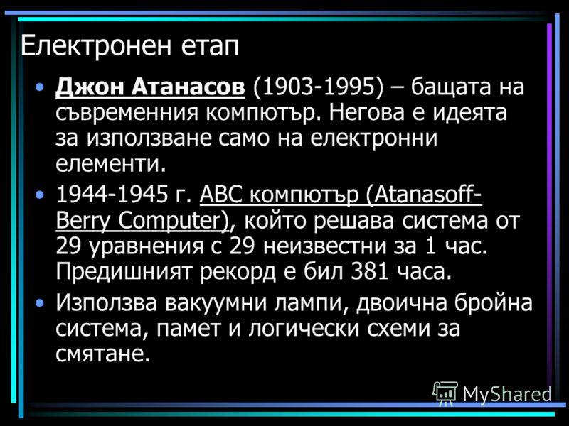 Електронен етап Джон Атанасов (1903-1995) – бащата на съвременния компютър. Негова е идеята за използване само на електронни елементи. 1944-1945 г. АВС компютър (Atanasoff- Berry Computer), който решава система от 29 уравнения с 29 неизвестни за 1 ча