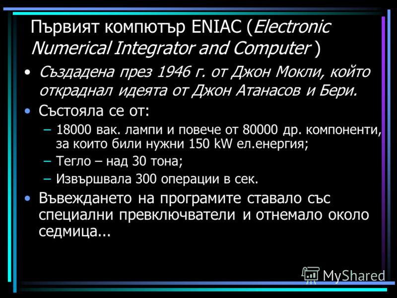 Първият компютър ENIAC (Electronic Numerical Integrator and Computer ) Създадена през 1946 г. от Джон Мокли, който откраднал идеята от Джон Атанасов и Бери. Състояла се от: –18000 вак. лампи и повече от 80000 др. компоненти, за които били нужни 150 k