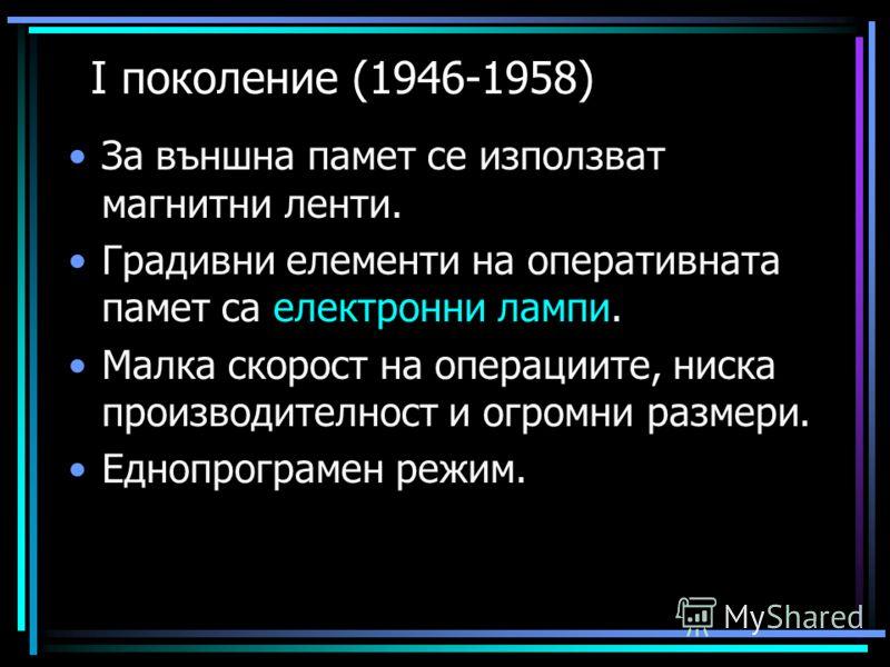 І поколение (1946-1958) За външна памет се използват магнитни ленти. Градивни елементи на оперативната памет са електронни лампи. Малка скорост на операциите, ниска производителност и огромни размери. Еднопрограмен режим.