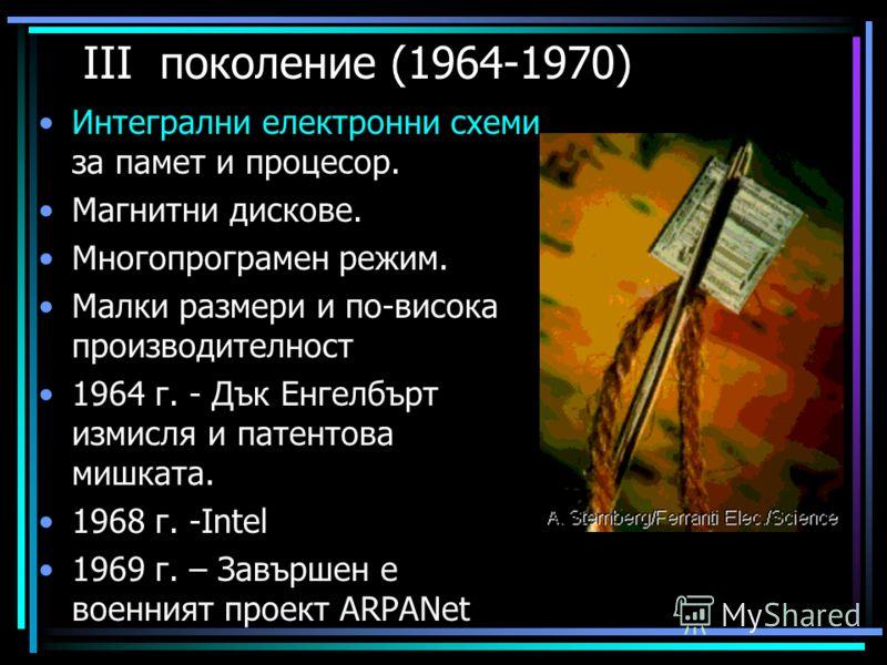 ІІІ поколение (1964-1970) Интегрални електронни схеми за памет и процесор. Магнитни дискове. Многопрограмен режим. Малки размери и по-висока производителност 1964 г. - Дък Енгелбърт измисля и патентова мишката. 1968 г. -Іntel 1969 г. – Завършен е вое