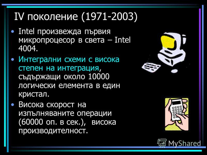 ІV поколение (1971-2003) Intel произвежда първия микропроцесор в света – Intel 4004. Интегрални схеми с висока степен на интеграция, съдържащи около 10000 логически елемента в един кристал. Висока скорост на изпълняваните операции (60000 оп. в сек.),