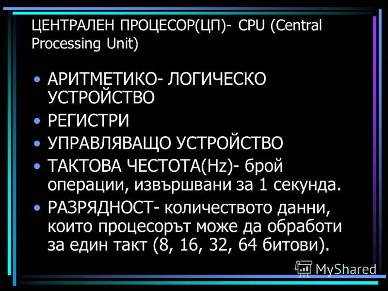 ЦЕНТРАЛЕН ПРОЦЕСОР(ЦП)- CPU (Central Processing Unit) АРИТМЕТИКО- ЛОГИЧЕСКО УСТРОЙСТВО РЕГИСТРИ УПРАВЛЯВАЩО УСТРОЙСТВО ТАКТОВА ЧЕСТОТА(Hz)- брой операции, извършвани за 1 секунда. РАЗРЯДНОСТ- количеството данни, които процесорът може да обработи за е