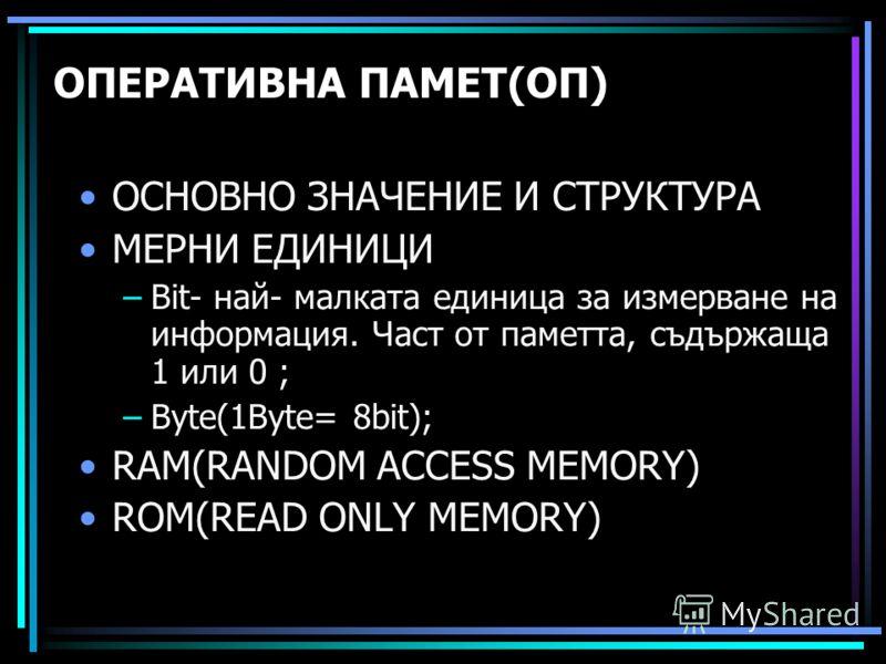 ОПЕРАТИВНА ПАМЕТ(ОП) ОСНОВНО ЗНАЧЕНИЕ И СТРУКТУРА МЕРНИ ЕДИНИЦИ –Bit- най- малката единица за измерване на информация. Част от паметта, съдържаща 1 или 0 ; –Byte(1Byte= 8bit); RAM(RANDOM ACCESS MEMORY) ROM(READ ONLY MEMORY)