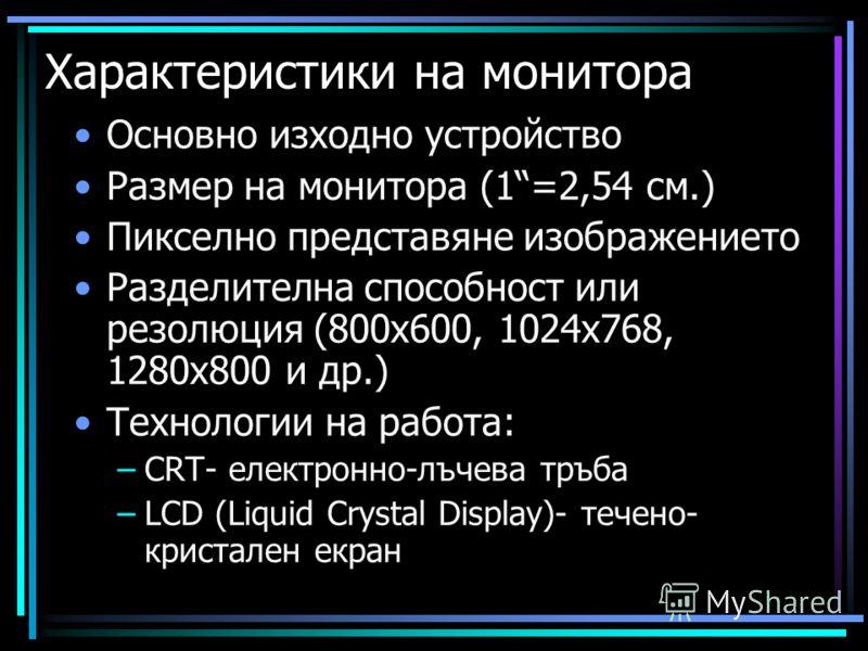 Характеристики на монитора Основно изходно устройство Размер на монитора (1=2,54 см.) Пикселно представяне изображението Разделителна способност или резолюция (800x600, 1024x768, 1280x800 и др.) Технологии на работа: –CRT- електронно-лъчева тръба –LC