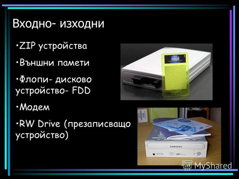 Входно- изходни ZIP устройства Външни памети Флопи- дисково устройство- FDD Модем RW Drive (презаписващо устройство)
