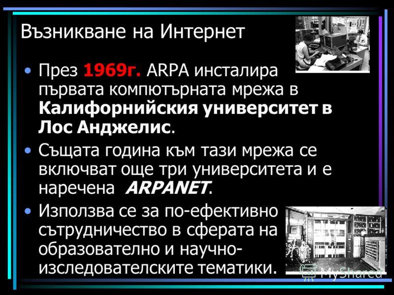 Възникване на Интернет През 1969г. ARPA инсталира първата компютърната мрежа в Калифорнийския университет в Лос Анджелис. Същата година към тази мрежа се включват още три университета и е наречена ARPANET. Използва се за по-ефективно сътрудничество в