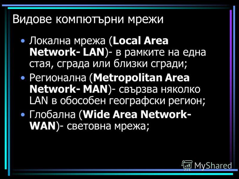 Видове компютърни мрежи Локална мрежа (Local Area Network- LAN)- в рамките на една стая, сграда или близки сгради; Регионална (Metropolitan Area Network- MAN)- свързва няколко LAN в обособен географски регион; Глобална (Wide Area Network- WAN)- свето