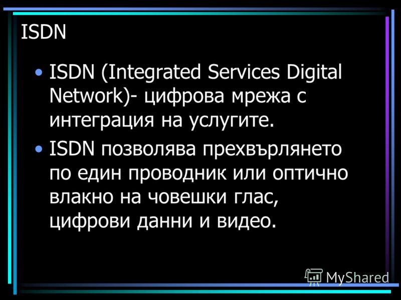 ISDN ISDN (Integrated Services Digital Network)- цифрова мрежа с интеграция на услугите. ISDN позволява прехвърлянето по един проводник или оптично влакно на човешки глас, цифрови данни и видео.