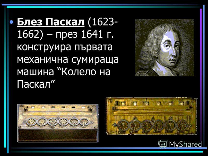 Блез Паскал (1623- 1662) – през 1641 г. конструира първата механична сумираща машина Колело на Паскал