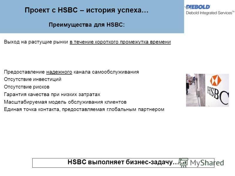 Проект с HSBC – история успеха… Преимущества для HSBC: Выход на растущие рынки в течение короткого промежутка времени Предоставление надежного канала самообслуживания Отсутствие инвестиций Отсутствие рисков Гарантия качества при низких затратах Масшт