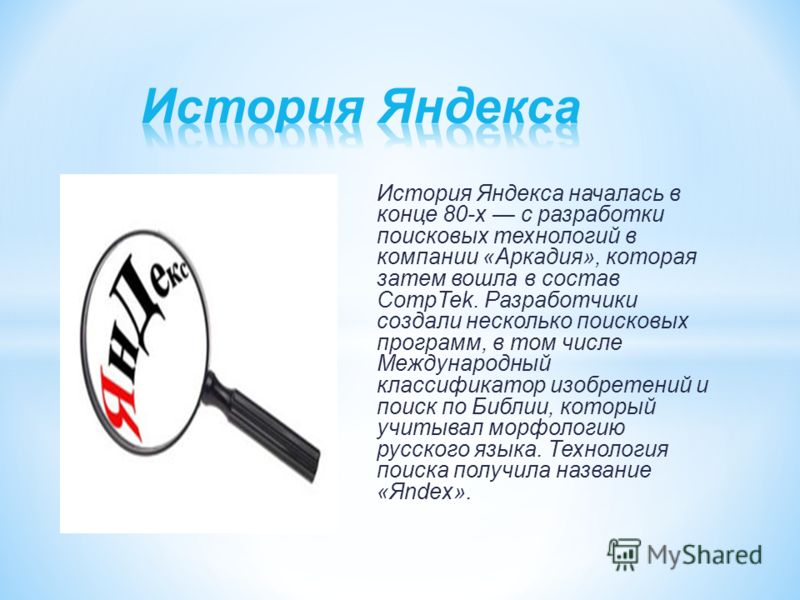 История Яндекса началась в конце 80-х с разработки поисковых технологий в компании «Аркадия», которая затем вошла в состав CompTek. Разработчики создали несколько поисковых программ, в том числе Международный классификатор изобретений и поиск по Библ