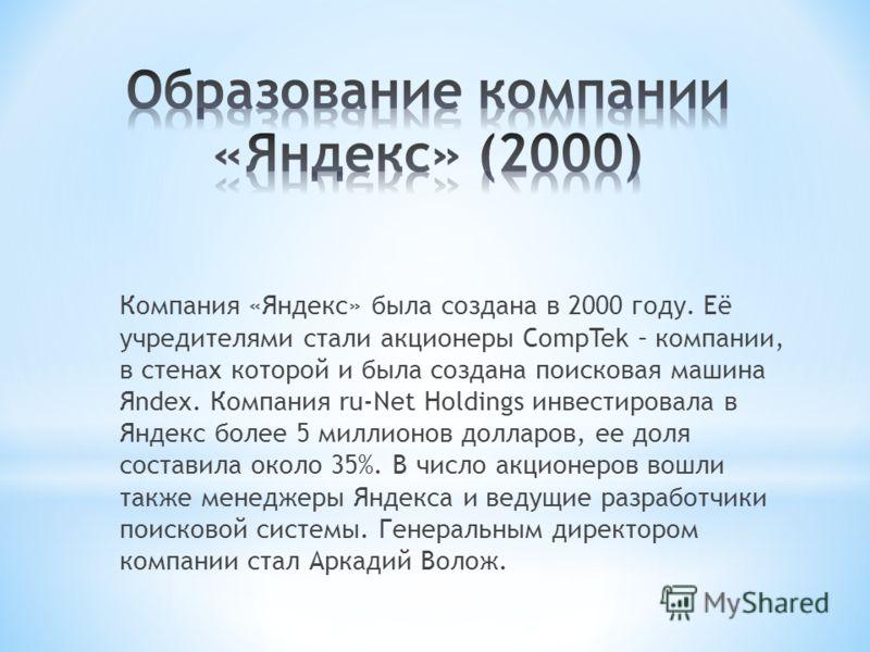 Компания «Яндекс» была создана в 2000 году. Её учредителями стали акционеры CompTek – компании, в стенах которой и была создана поисковая машина Яndex. Компания ru-Net Holdings инвестировала в Яндекс более 5 миллионов долларов, ее доля составила окол