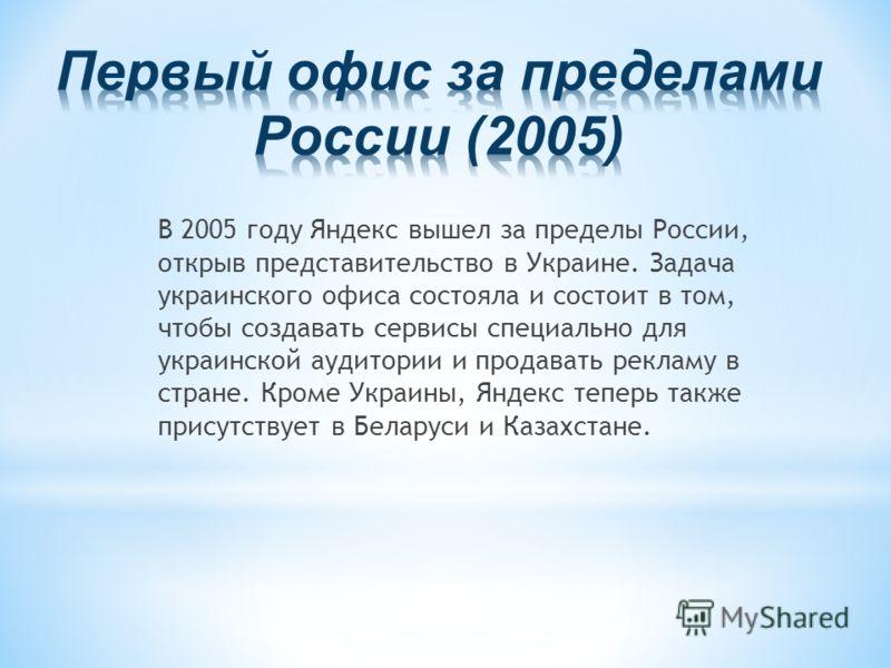 В 2005 году Яндекс вышел за пределы России, открыв представительство в Украине. Задача украинского офиса состояла и состоит в том, чтобы создавать сервисы специально для украинской аудитории и продавать рекламу в стране. Кроме Украины, Яндекс теперь