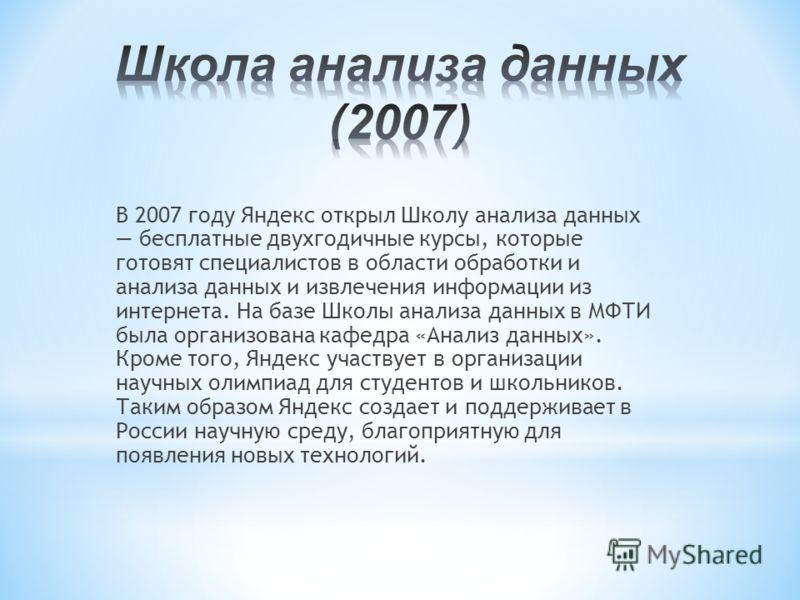В 2007 году Яндекс открыл Школу анализа данных бесплатные двухгодичные курсы, которые готовят специалистов в области обработки и анализа данных и извлечения информации из интернета. На базе Школы анализа данных в МФТИ была организована кафедра «Анали
