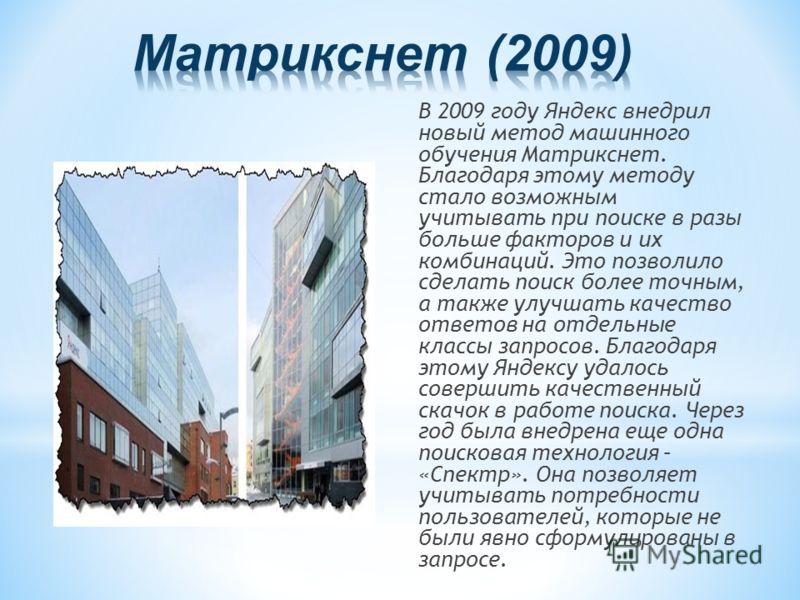 В 2009 году Яндекс внедрил новый метод машинного обучения Матрикснет. Благодаря этому методу стало возможным учитывать при поиске в разы больше факторов и их комбинаций. Это позволило сделать поиск более точным, а также улучшать качество ответов на о