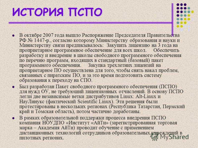 ИСТОРИЯ ПСПО В октябре 2007 года вышло Распоряжение Председателя Правительства РФ 1447-р., согласно которому Министерству образования и науки и Министерству связи предписывалось: Закупить лицензию на 3 года на проприетарное программное обеспечение дл