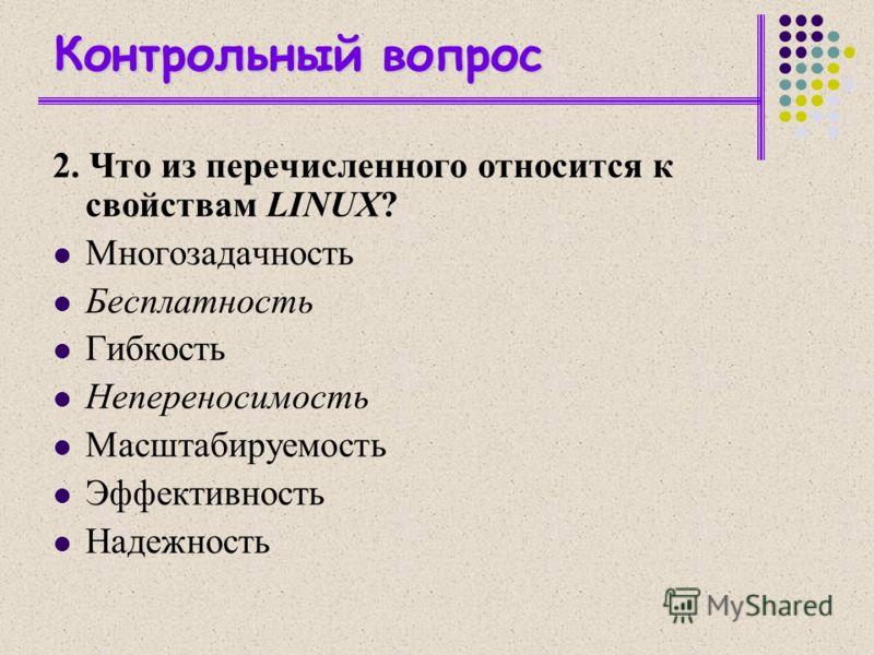 Контрольный вопрос 2. Что из перечисленного относится к свойствам LINUX? Многозадачность Бесплатность Гибкость Непереносимость Масштабируемость Эффективность Надежность