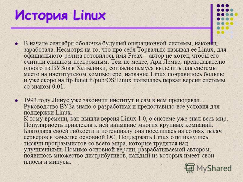 История Linux В начале сентября оболочка будущей операционной системы, наконец, заработала. Несмотря на то, что про себя Торвальдс называл ее Linux, для официального релиза готовилось имя Freax – автор не хотел, чтобы его считали слишком нескромным.