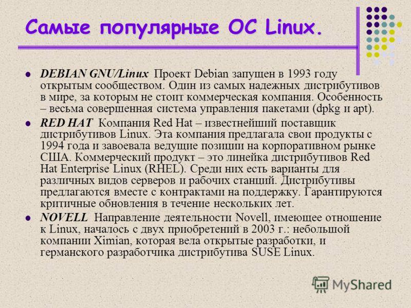Cамые популярные OC Linux. DEBIAN GNU/Linux Проект Debian запущен в 1993 году открытым сообществом. Один из самых надежных дистрибутивов в мире, за которым не стоит коммерческая компания. Особенность – весьма совершенная система управления пакетами (
