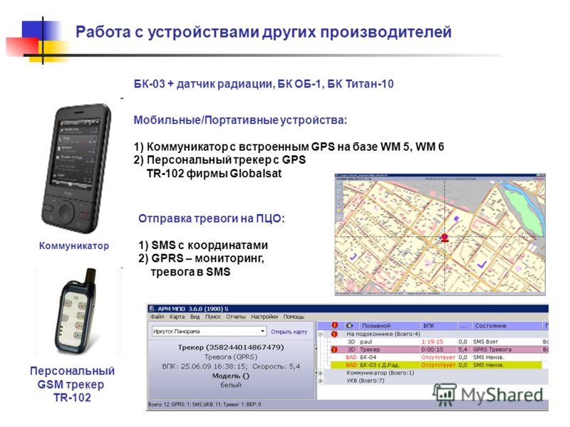 Работа с устройствами других производителей Мобильные/Портативные устройства: 1) Коммуникатор с встроенным GPS на базе WM 5, WM 6 2) Персональный трекер с GPS TR-102 фирмы Globalsat Отправка тревоги на ПЦО: 1) SMS с координатами 2) GPRS – мониторинг,