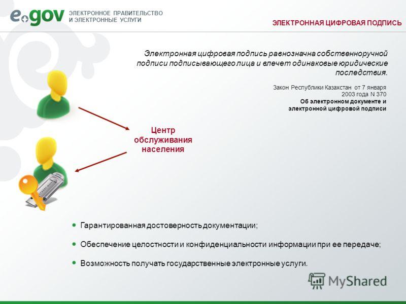 ЭЛЕКТРОННОЕ ПРАВИТЕЛЬСТВО И ЭЛЕКТРОННЫЕ УСЛУГИ ЭЛЕКТРОННАЯ ЦИФРОВАЯ ПОДПИСЬ Закон Республики Казахстан от 7 января 2003 года N 370 Об электронном документе и электронной цифровой подписи Гарантированная достоверность документации; Обеспечение целостн