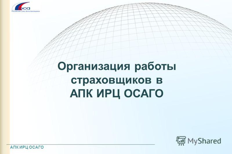 Организация работы страховщиков в АПК ИРЦ ОСАГО