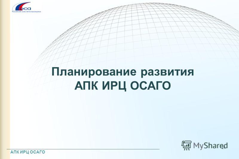 Планирование развития АПК ИРЦ ОСАГО 21