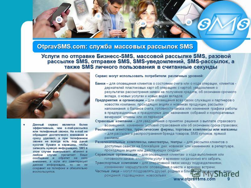 OtpravSMS.com: служба массовых рассылок SMS Сервис могут использовать потребители различных уровней: Банки – для оповещения клиентов о состоянии счета или о ходе операции, клиентов - держателей пластиковых карт об операциях с картой, уведомления о ре