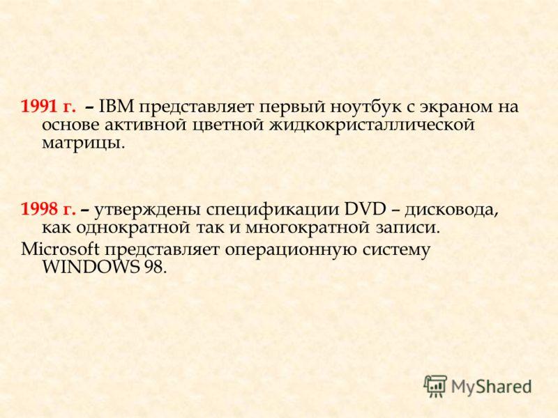 1991 г. – IBM представляет первый ноутбук с экраном на основе активной цветной жидкокристаллической матрицы. 1998 г. – утверждены спецификации DVD – дисковода, как однократной так и многократной записи. Microsoft представляет операционную систему WIN