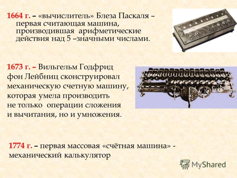 1664 г. – «вычислитель» Блеза Паскаля – первая считающая машина, производившая арифметические действия над 5 –значными числами. 1673 г. – Вильгельм Годфрид фон Лейбниц сконструировал механическую счетную машину, которая умела производить не только оп