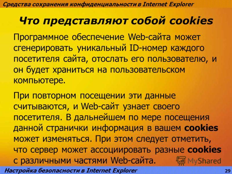 Что представляют собой cookies Средства сохранения конфиденциальности в Internet Explorer Программное обеспечение Web-сайта может сгенерировать уникальный ID-номер каждого посетителя сайта, отослать его пользователю, и он будет храниться на пользоват