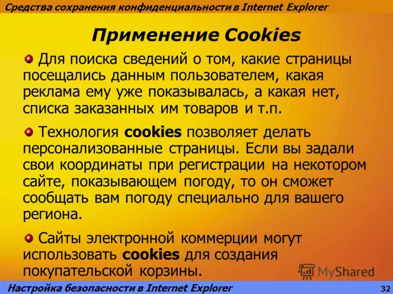 Применение Cookies Средства сохранения конфиденциальности в Internet Explorer Для поиска сведений о том, какие страницы посещались данным пользователем, какая реклама ему уже показывалась, а какая нет, списка заказанных им товаров и т.п. Технология c