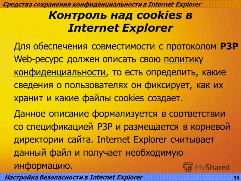 Контроль над cookies в Internet Explorer Средства сохранения конфиденциальности в Internet Explorer Для обеспечения совместимости с протоколом P3P Web-ресурс должен описать свою политику конфиденциальности, то есть определить, какие сведения о пользо