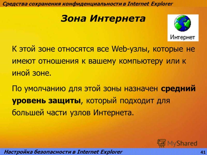 Зона Интернета Средства сохранения конфиденциальности в Internet Explorer К этой зоне относятся все Web-узлы, которые не имеют отношения к вашему компьютеру или к иной зоне. По умолчанию для этой зоны назначен средний уровень защиты, который подходит