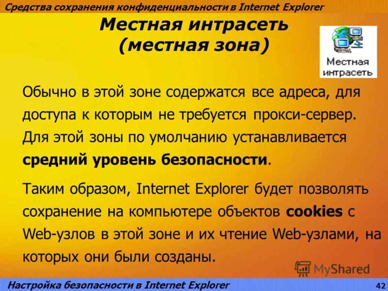 Местная интрасеть (местная зона) Средства сохранения конфиденциальности в Internet Explorer Обычно в этой зоне содержатся все адреса, для доступа к которым не требуется прокси-сервер. Для этой зоны по умолчанию устанавливается средний уровень безопас