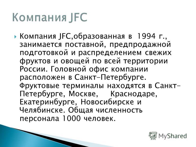 Компания JFC,образованная в 1994 г., занимается поставной, предпродажной подготовкой и распределением свежих фруктов и овощей по всей территории России. Головной офис компании расположен в Санкт-Петербурге. Фруктовые терминалы находятся в Санкт- Пете