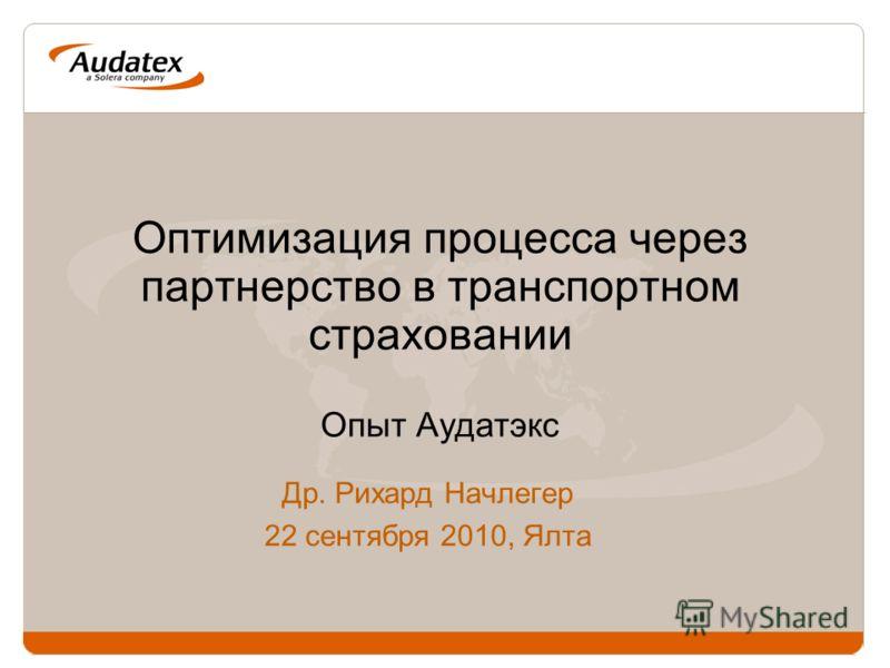 Оптимизация процесса через партнерство в транспортном страховании Опыт Аудатэкс Др. Рихард Начлегер 22 сентября 2010, Ялта
