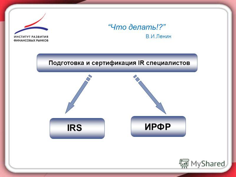 11 Подготовка и сертификация IR специалистов IRS ИРФР Что делать!? В.И.Ленин