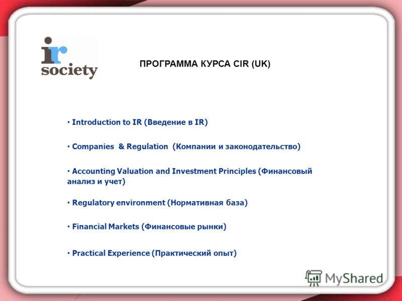 ПРОГРАММА КУРСА CIR (UK) Introduction to IR (Введение в IR) Companies & Regulation (Компании и законодательство) Accounting Valuation and Investment Principles (Финансовый анализ и учет) Regulatory environment (Нормативная база) Financial Markets (Фи