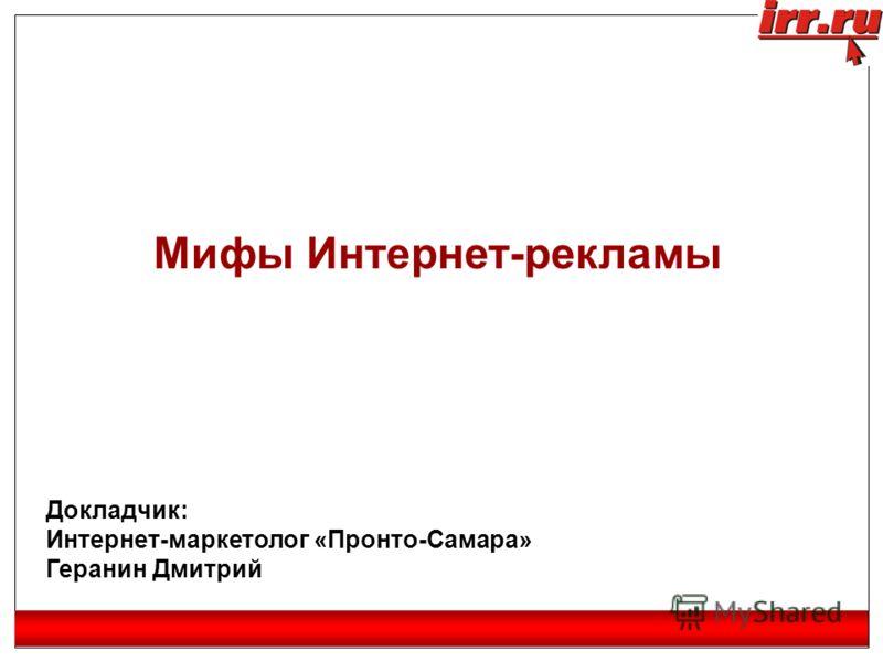 Мифы Интернет-рекламы Докладчик: Интернет-маркетолог «Пронто-Самара» Геранин Дмитрий